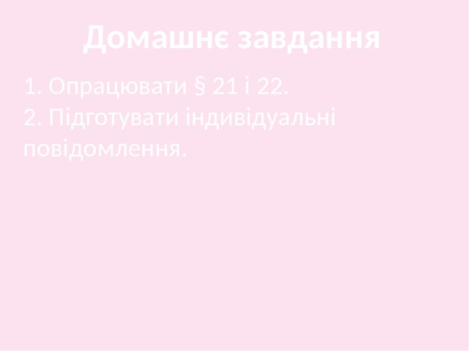 Домашнє завдання 1. Опрацювати § 21 і 22. 2. Підготувати індивідуальні повідомлення.