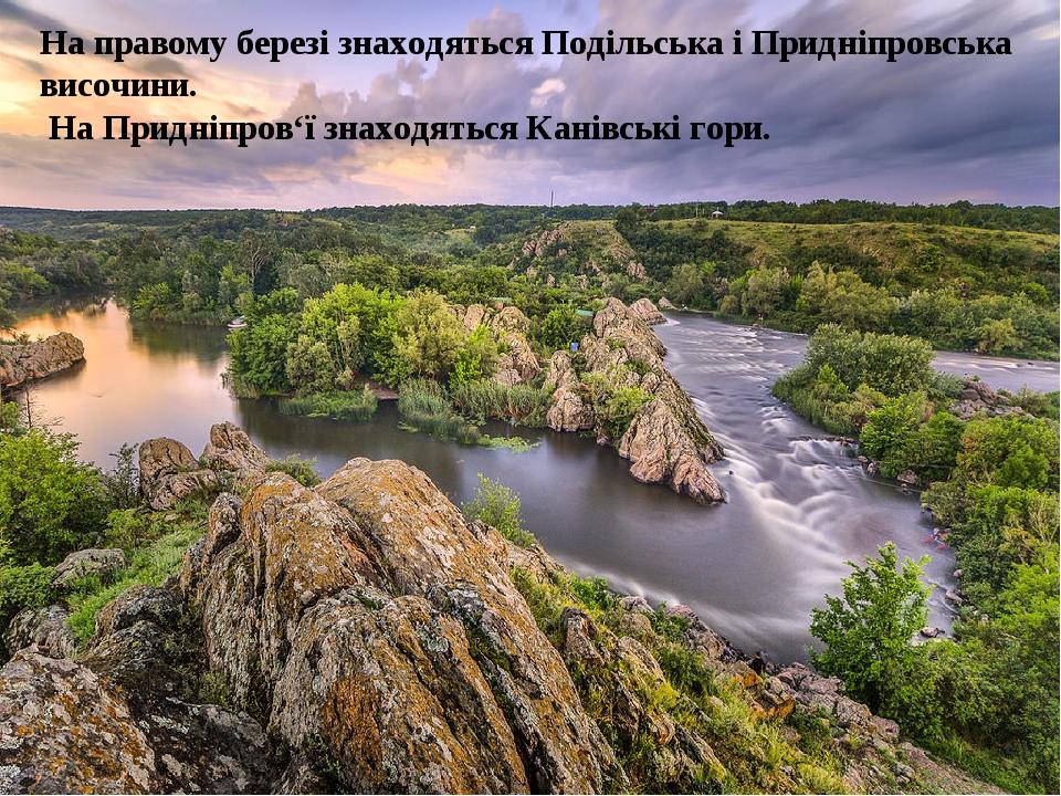 На правому березі знаходяться Подільська і Придніпровська височини. На Придніпров'ї знаходяться Канівські гори.