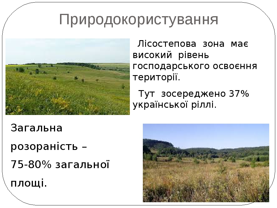 Природокористування Загальна розораність – 75-80% загальної площі. Лісостепова зона має високий рівень господарського освоєння території. Тут зосер...