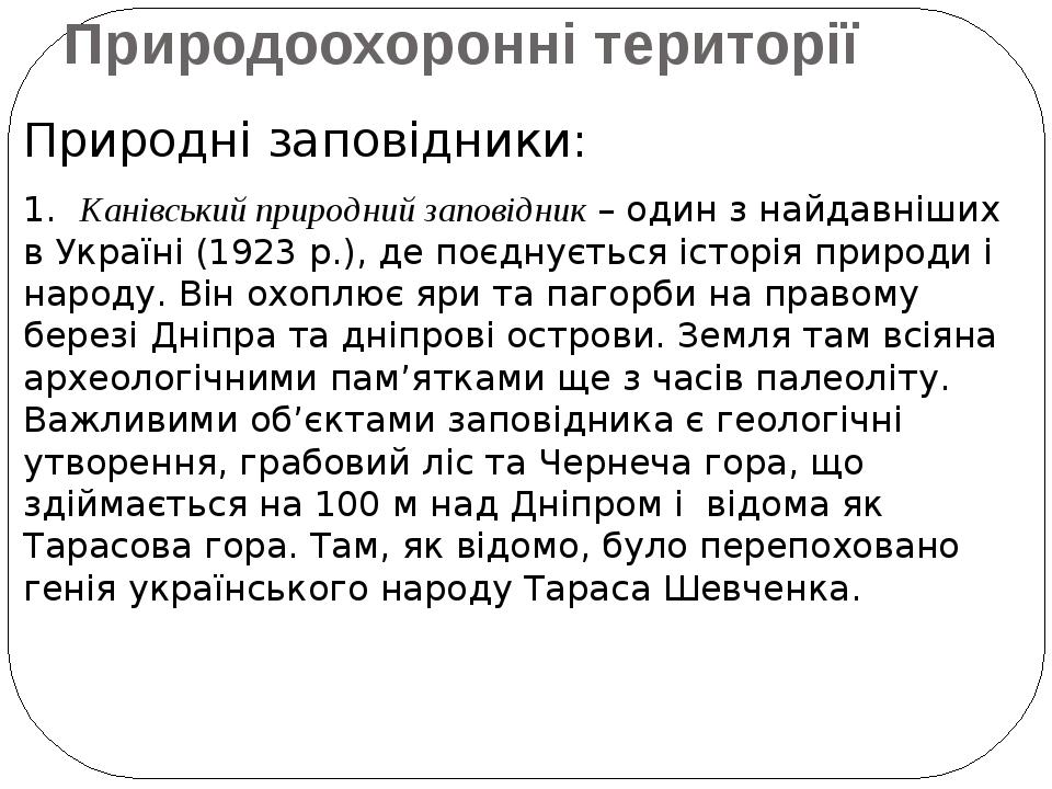 Природоохоронні території Природні заповідники: 1. Канівський природний заповідник – один з найдавніших в Україні (1923 р.), де поєднується історія...