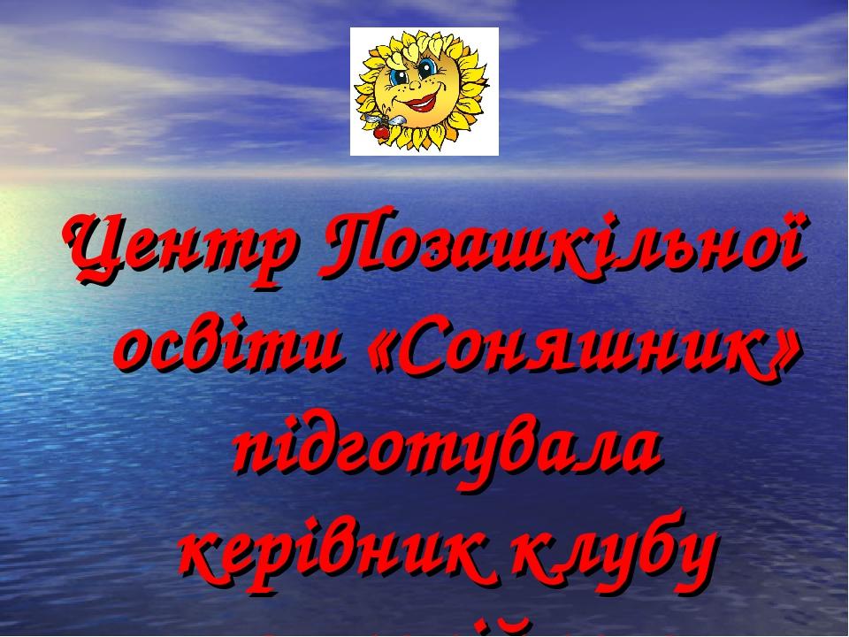 Центр Позашкільної освіти «Соняшник» підготувала керівник клубу гармонійного розвитку дітей Бобло Л П