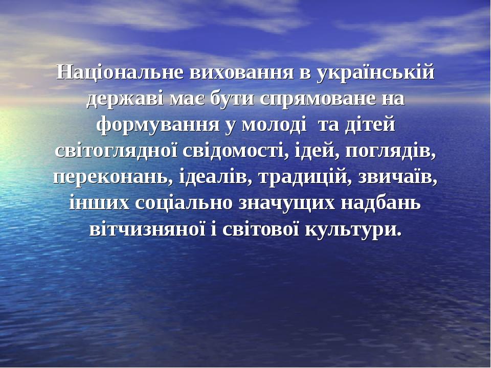 Національне виховання в українській державі має бути спрямоване на формування у молоді та дітей світоглядної свідомості, ідей, поглядів, переконань...