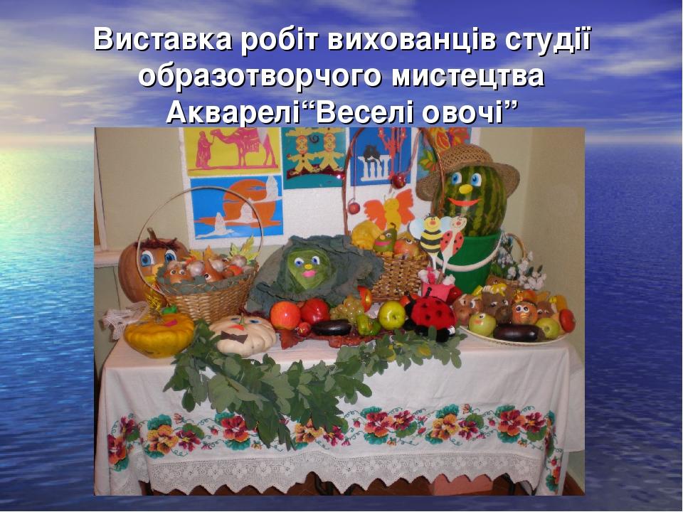 """Виставка робіт вихованців студії образотворчого мистецтва Акварелі""""Веселі овочі"""""""