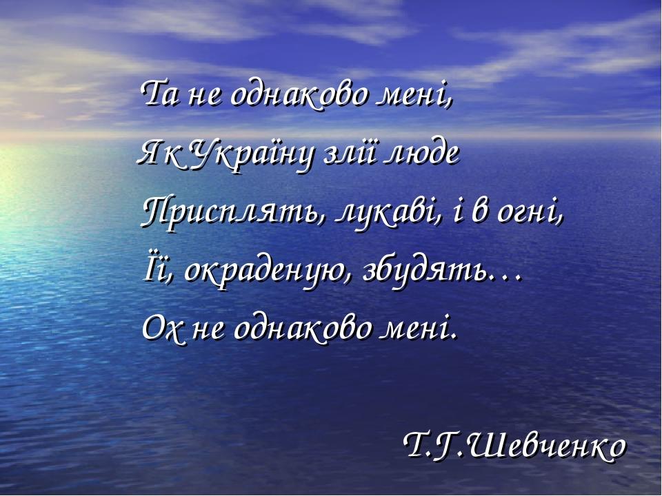 Та не однаково мені, Як Україну злії люде Присплять, лукаві, і в огні, Її, окраденую, збудять… Ох не однаково мені. Т.Г.Шевченко