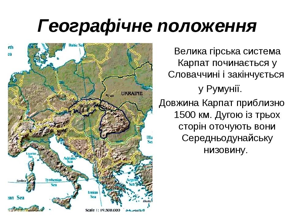 Географічне положення Велика гірська система Карпат починається у Словаччині і закінчується у Румунії. Довжина Карпат приблизно 1500 км. Дугою із т...