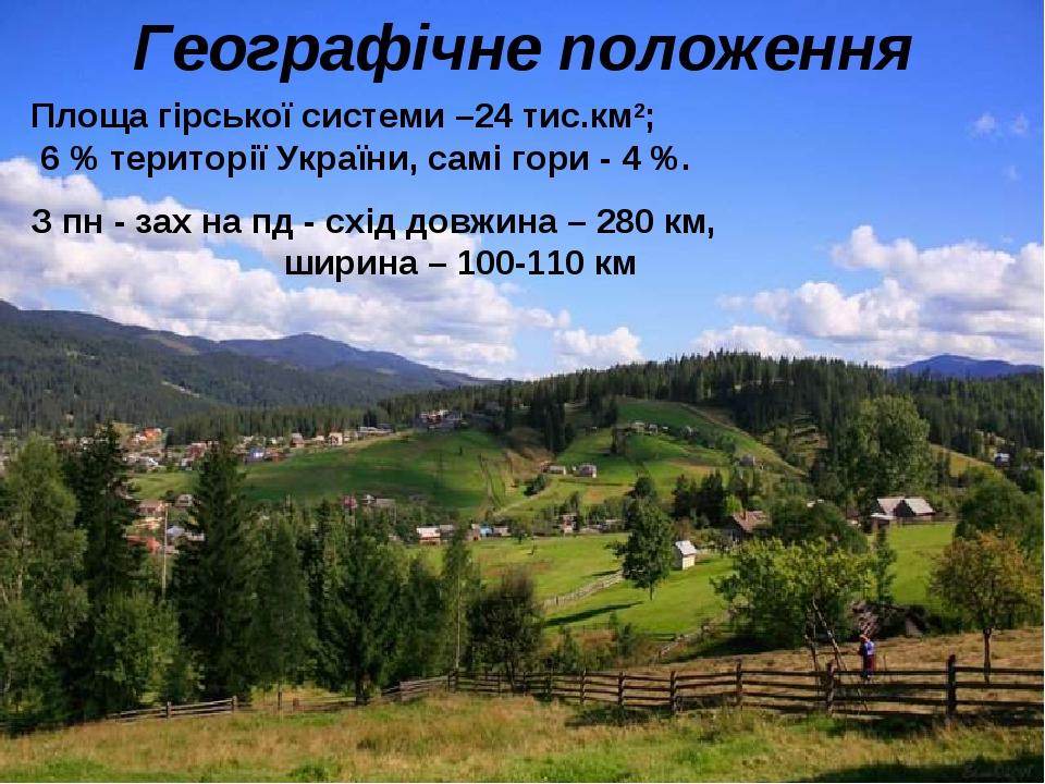 Географічне положення Площа гірської системи –24 тис.км2; 6 % території України, самі гори - 4 %. З пн - зах на пд - схід довжина – 280 км, ширина ...
