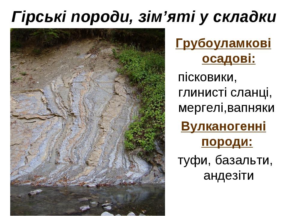Гірські породи, зім'яті у складки Грубоуламкові осадові: пісковики, глинисті сланці, мергелі,вапняки Вулканогенні породи: туфи, базальти, андезіти