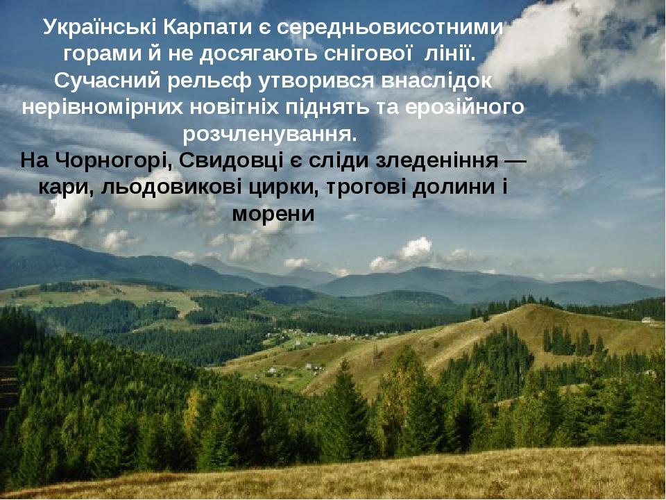 Українські Карпати є середньовисотними горами й не досягають снігової лінії. Сучасний рельєф утворився внаслідок нерівномірних новітніх піднять та ...