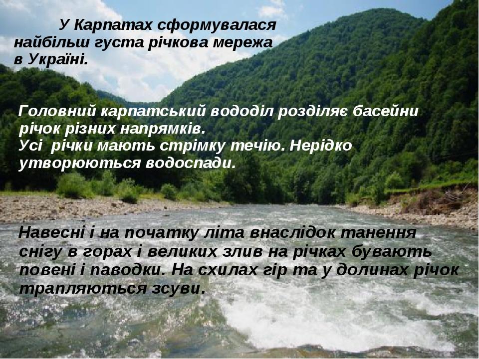 У Карпатах сформувалася найбільш густа річкова мережа в Україні. Головний карпатський вододіл розділяє басейни річок різних напрямків. Усі річки ма...
