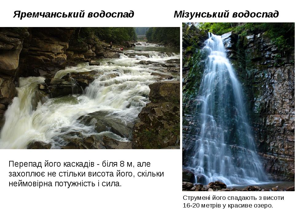 Яремчанський водоспад Мізунський водоспад Струмені його спадають з висоти 16-20 метрів у красиве озеро. Перепад його каскадів - біля 8 м, але захоп...