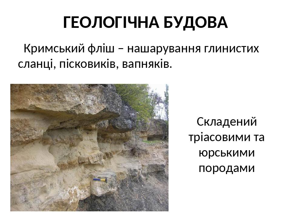 ГЕОЛОГІЧНА БУДОВА Кримський фліш – нашарування глинистих сланці, пісковиків, вапняків. Складений тріасовими та юрськими породами