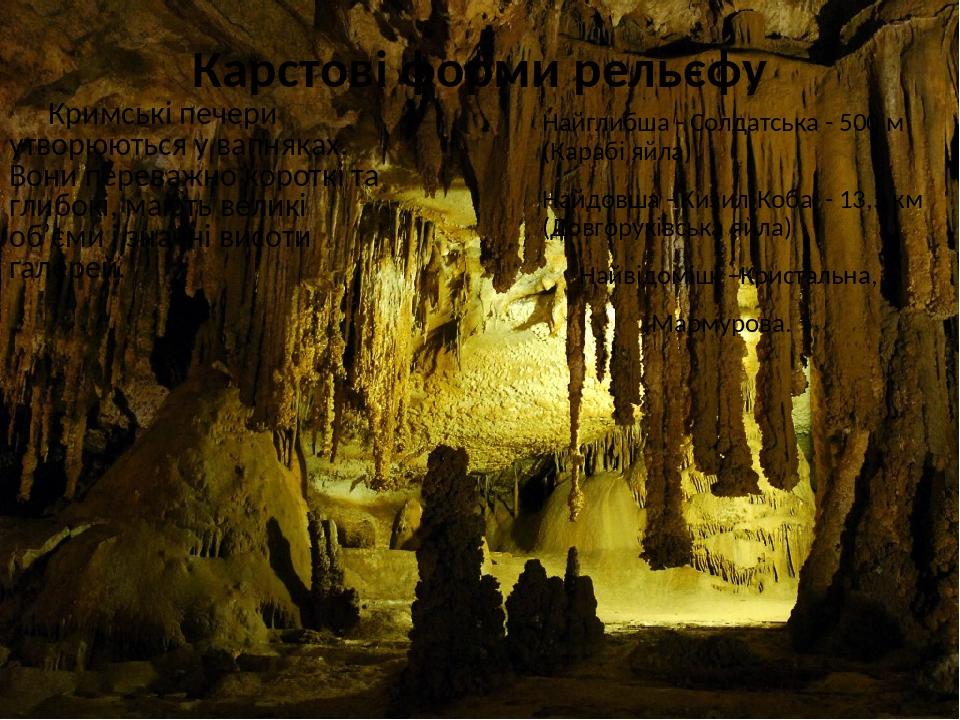 Карстові форми рельєфу Кримські печери утворюються у вапняках. Вони переважно короткі та глибокі, мають великі об'єми і значні висоти галерей. Найг...