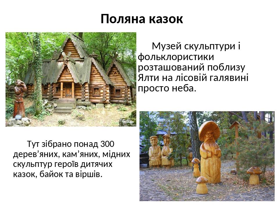 Музей скульптури і фольклористики розташований поблизу Ялти на лісовій галявині просто неба. Тут зібрано понад 300 дерев'яних, кам'яних, мідних ску...