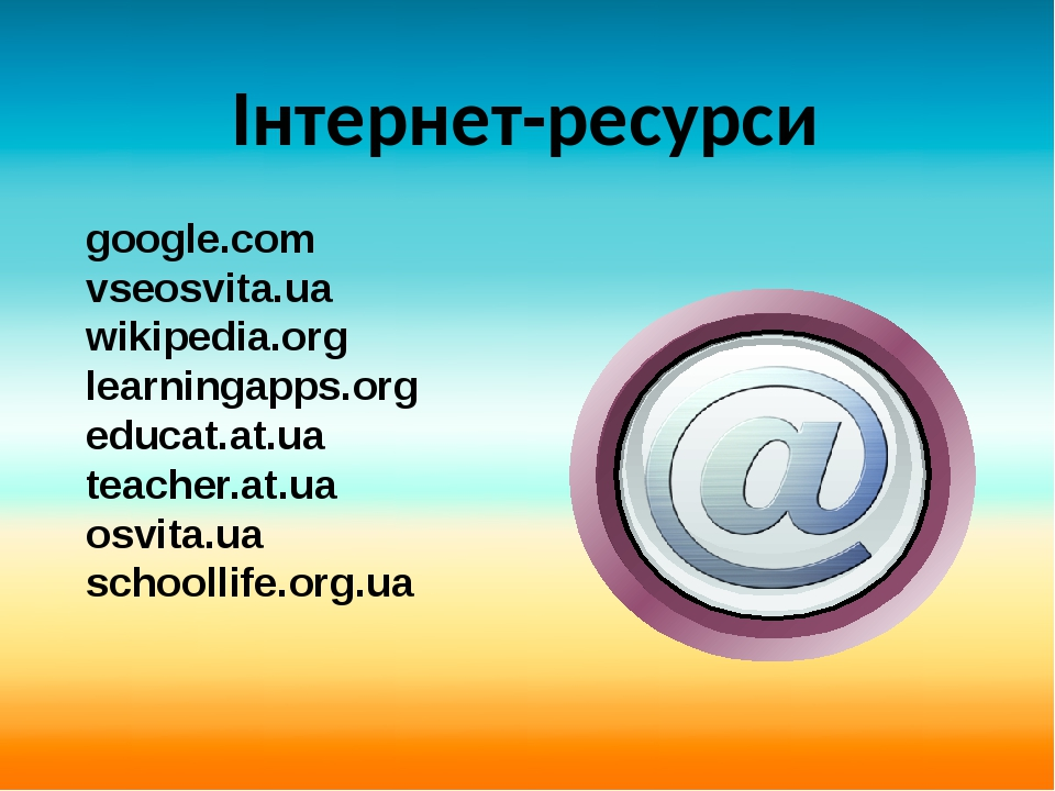 google.com vseosvita.ua wikipedia.org learningapps.org educat.at.ua teacher.at.ua osvita.ua schoollife.org.ua Інтернет-ресурси