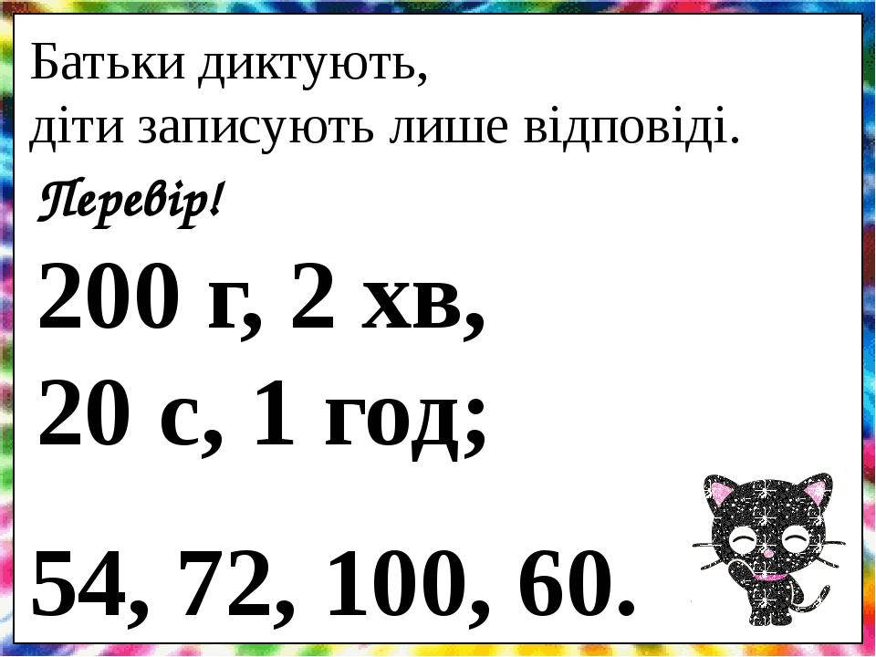 Батьки диктують, діти записують лише відповіді. Перевір! 200 г, 2 хв, 20 с, 1 год; 54, 72, 100, 60.