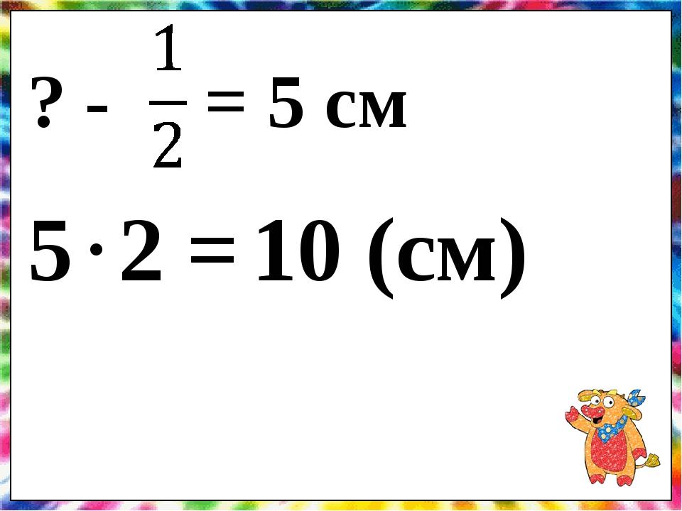 ? - = 5 см 5 2 = . 10 (см)