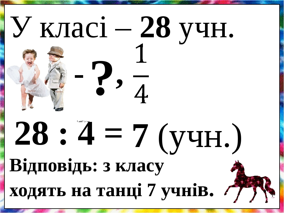 У класі – 28 учн. - , ? 28 : 4 = 7 (учн.) Відповідь: з класу ходять на танці 7 учнів.