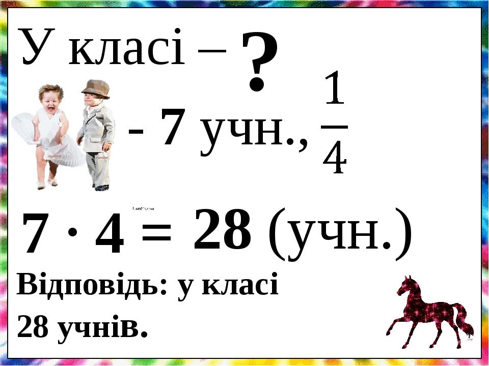 У класі – - 7 учн., ? 7 4 = Відповідь: у класі 28 учнів. . 28 (учн.)