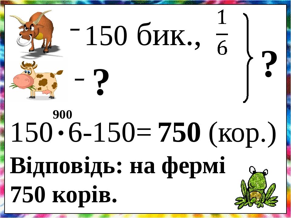 150 бик., ? ? 150 6-150= . 750 (кор.) 900 Відповідь: на фермі 750 корів.