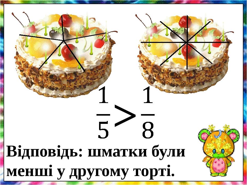 > Відповідь: шматки були менші у другому торті. .