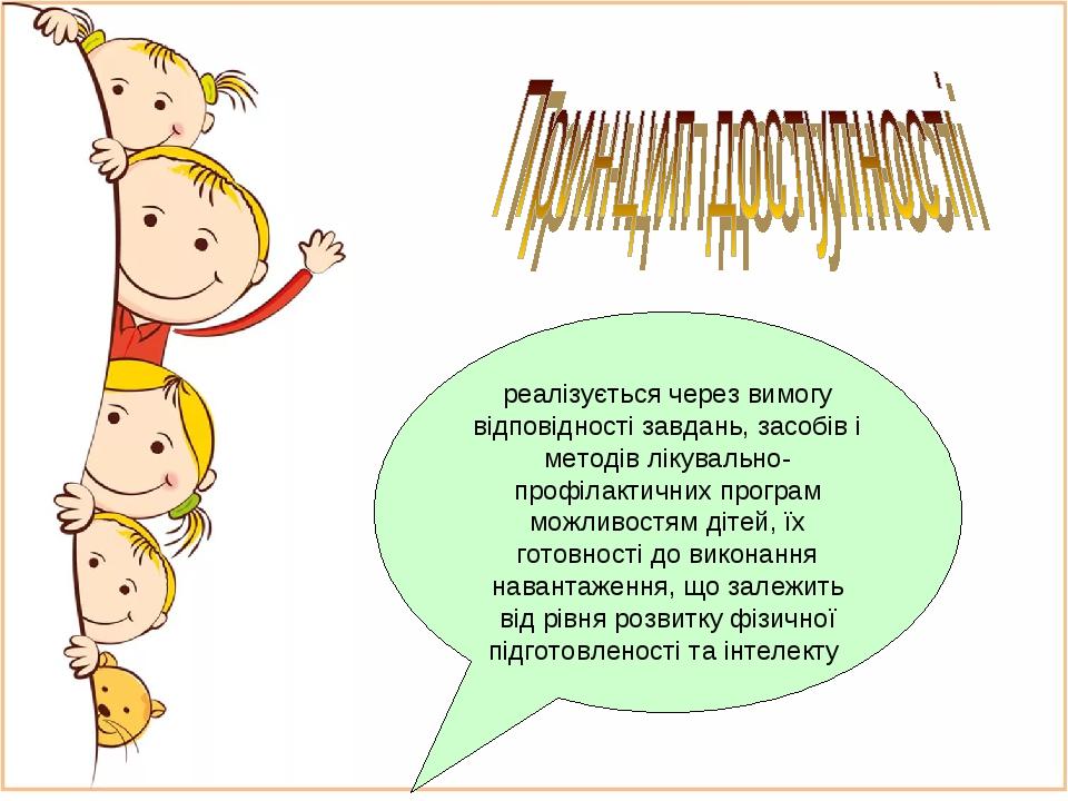 реалізується через вимогу відповідності завдань, засобів і методів лікувально-профілактичних програм можливостям дітей, їх готовності до виконання ...