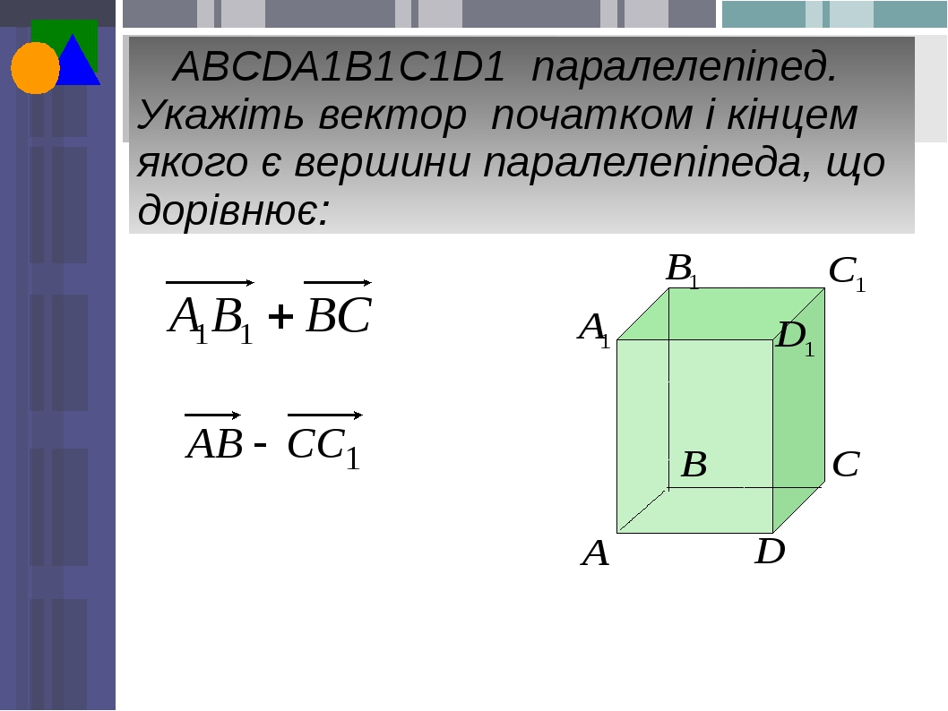 ABCDA1B1C1D1 паралелепіпед. Укажіть вектор початком і кінцем якого є вершини паралелепіпеда, що дорівнює: