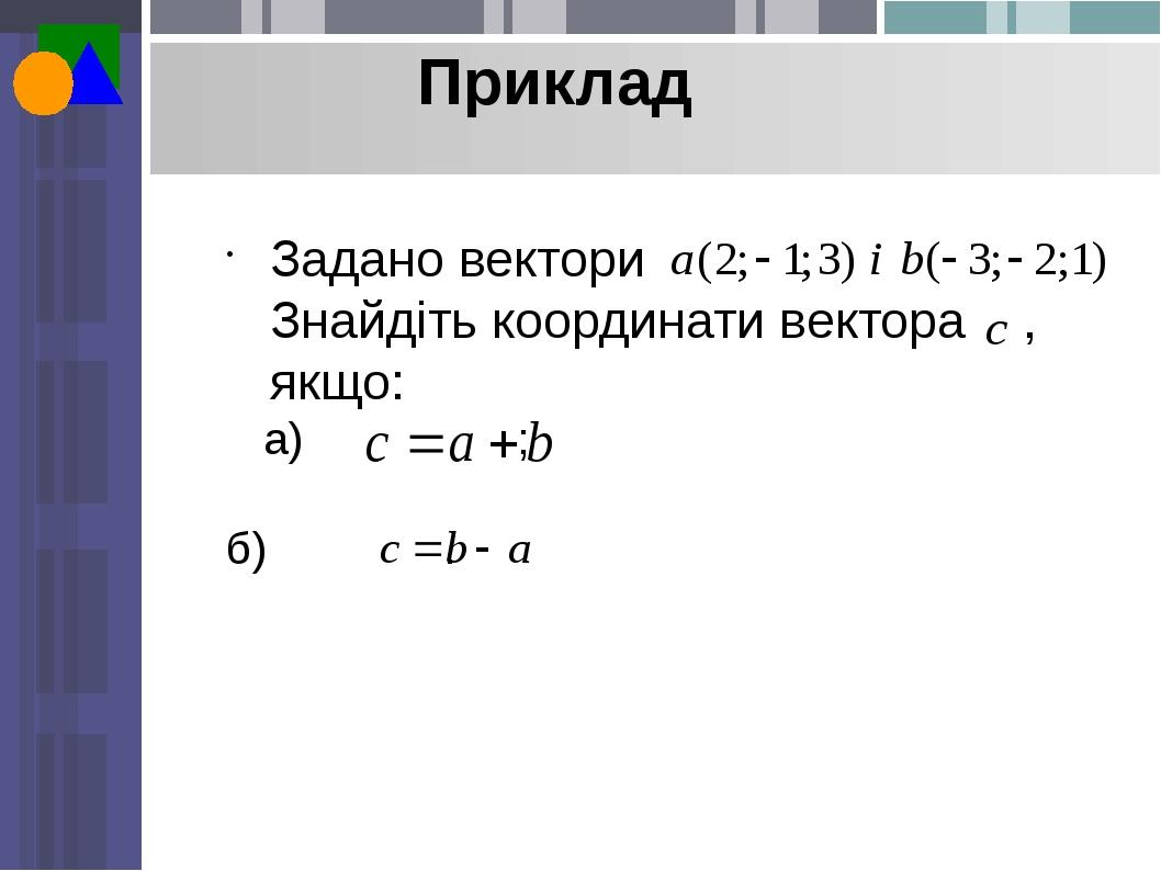 Приклад Задано вектори Знайдіть координати вектора , якщо: а) ; б) .