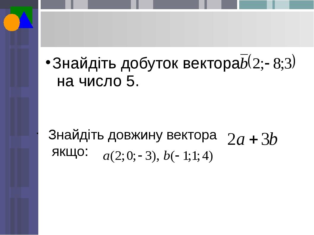 Знайдіть довжину вектора якщо: Знайдіть добуток вектора на число 5.