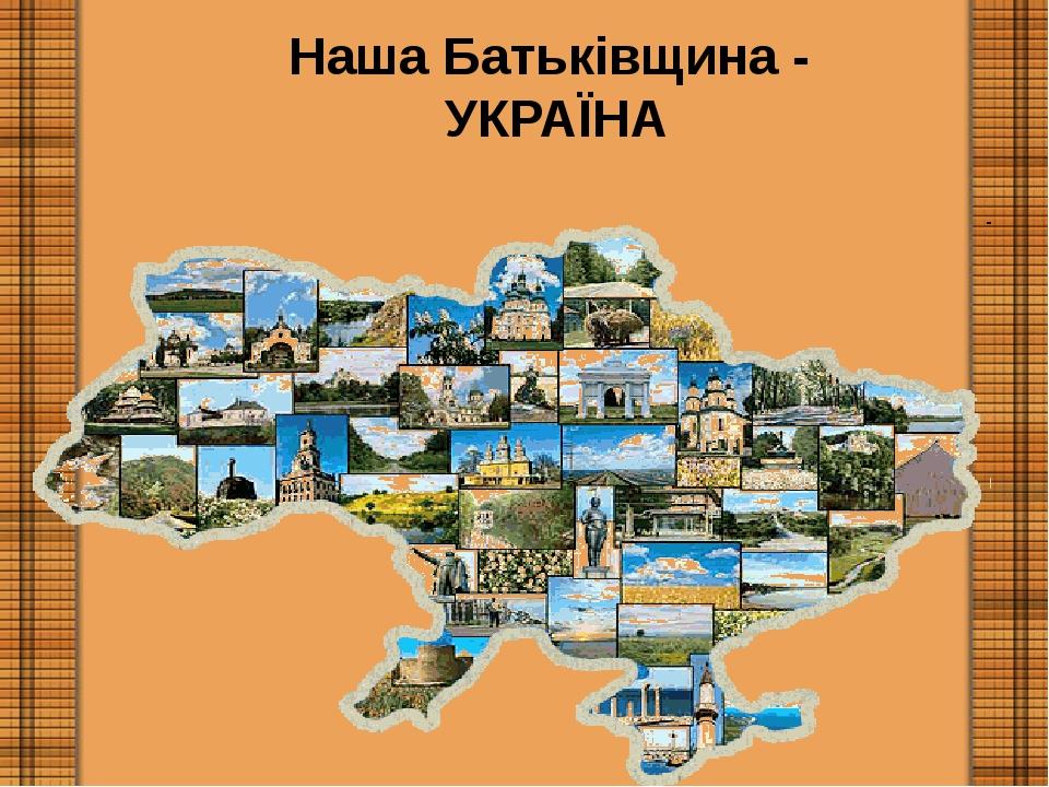Наша Батьківщина - УКРАЇНА