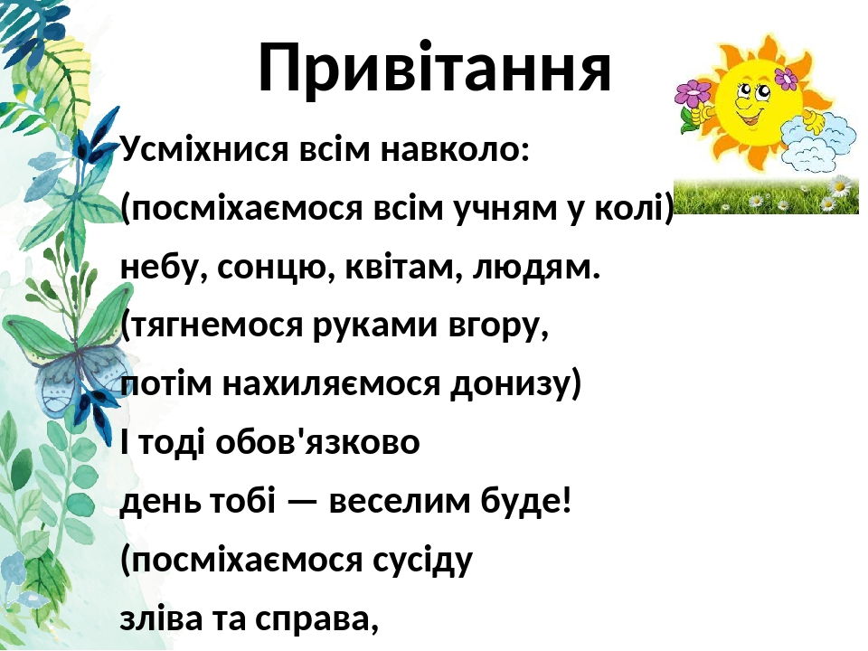 Привітання Усміхнися всім навколо: (посміхаємося всім учням у колі) небу, сонцю, квітам, людям. (тягнемося руками вгору, потім нахиляємося донизу) ...