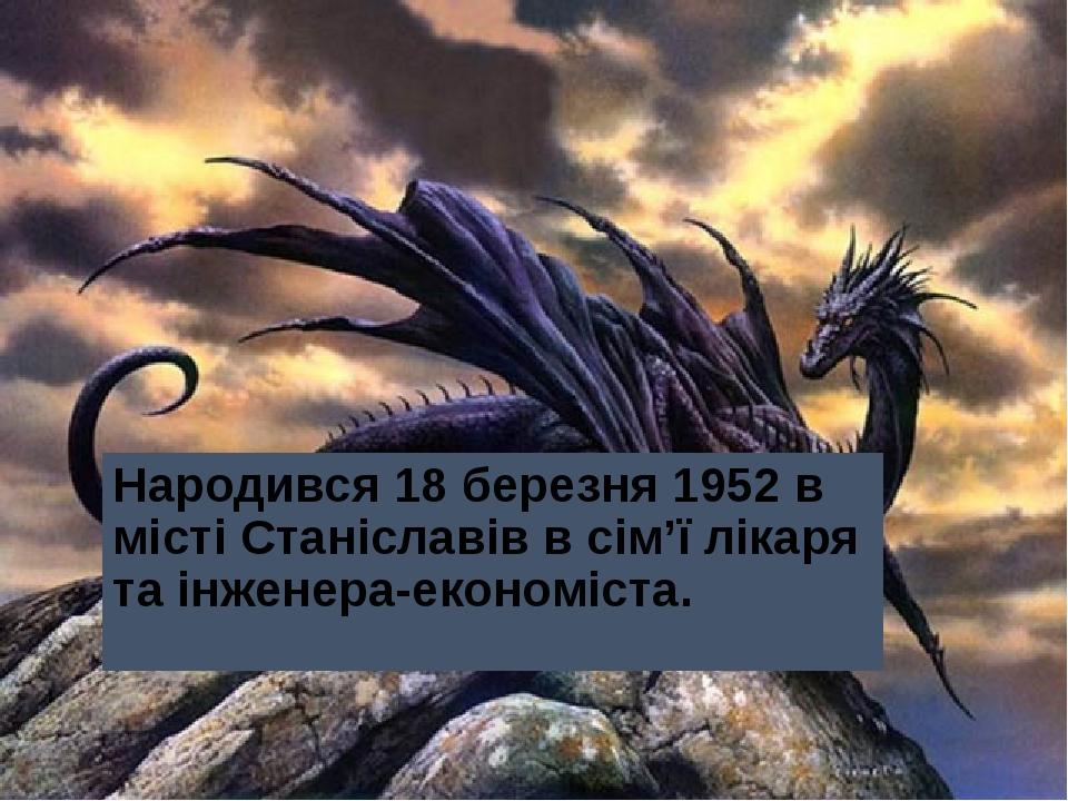 Народився 18 березня 1952в містіСтаніславівв сім'ї лікаря та інженера-економіста.