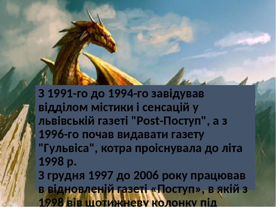 """З 1991-го до 1994-го завідував відділом містики і сенсацій у львівській газеті """"Post-Поступ"""", а з 1996-го почав видавати газету """"Гульвіса"""", котра п..."""