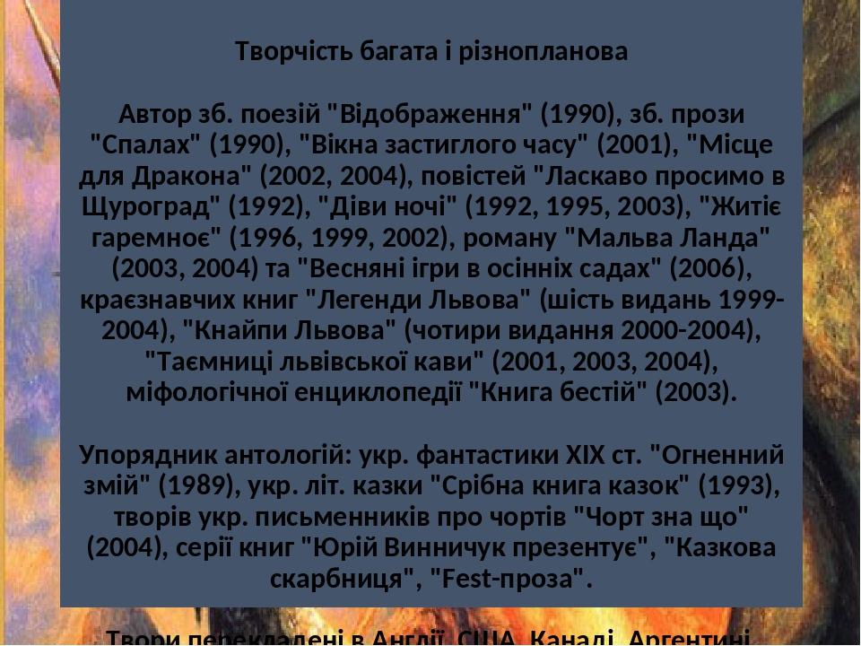 """Творчість багата і різнопланова Автор зб. поезій """"Відображення"""" (1990), зб. прози """"Спалах"""" (1990), """"Вікна застиглого часу"""" (2001), """"Місце для Драко..."""