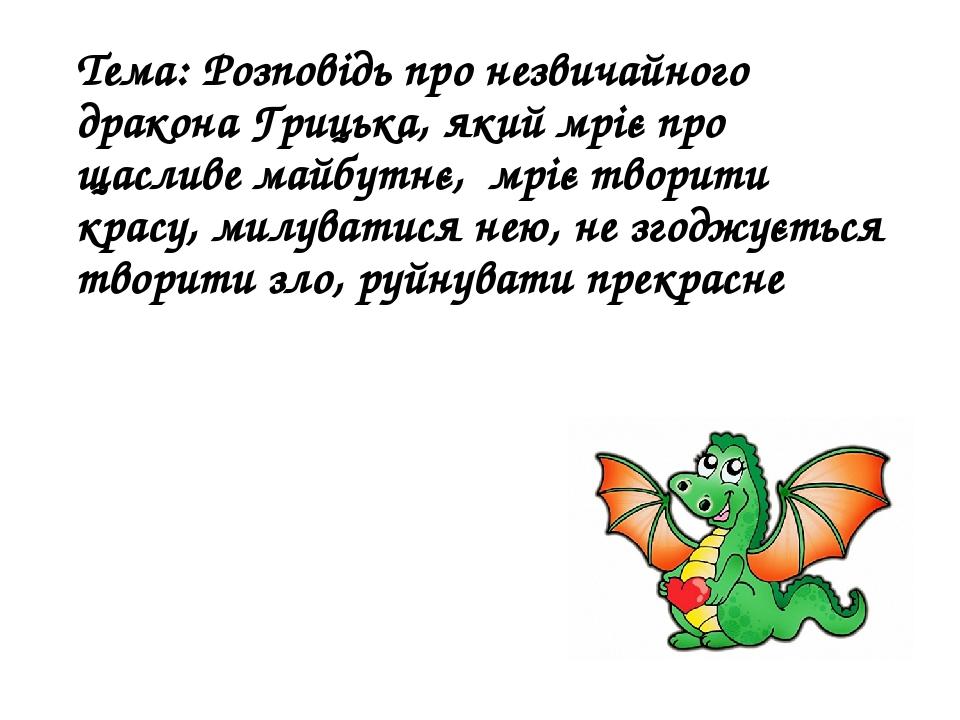 Тема: Розповідь про незвичайного дракона Грицька, який мріє про щасливе майбутнє, мріє творити красу, милуватися нею, не згоджується творити зло, р...