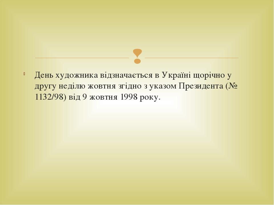 День художника відзначається в Україні щорічно у другу неділю жовтня згідно з указом Президента (№ 1132/98) від 9 жовтня 1998 року. 