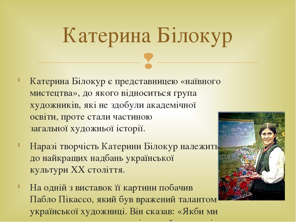 Катерина Білокур є представницею «наївного мистецтва», до якого відноситься група художників, якіне здобули академічної освіти, проте стали частин...