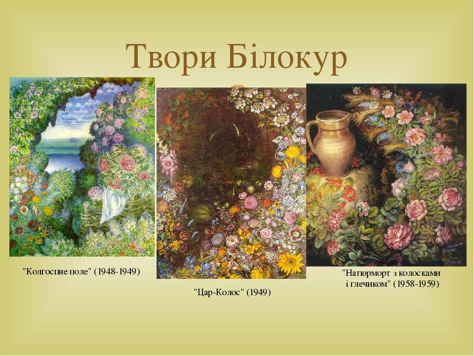 """Твори Білокур """"Колгоспне поле"""" (1948-1949) """"Натюрморт з колосками і глечиком"""" (1958-1959) """"Цар-Колос"""" (1949) """