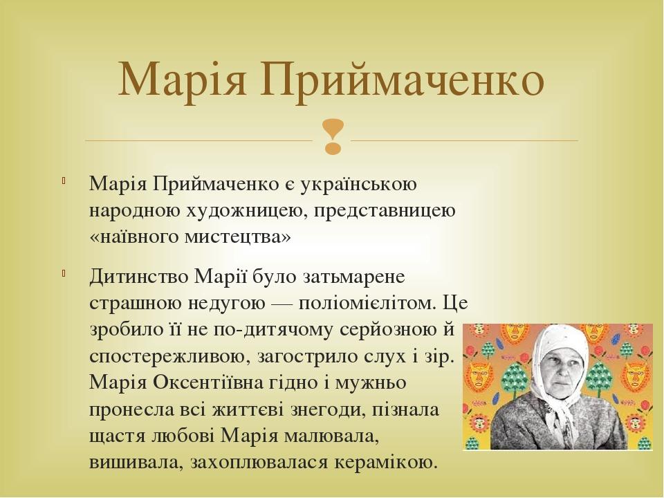 Марія Приймаченко є українською народною художницею, представницею «наївного мистецтва» Дитинство Марії було затьмарене страшною недугою — поліоміє...