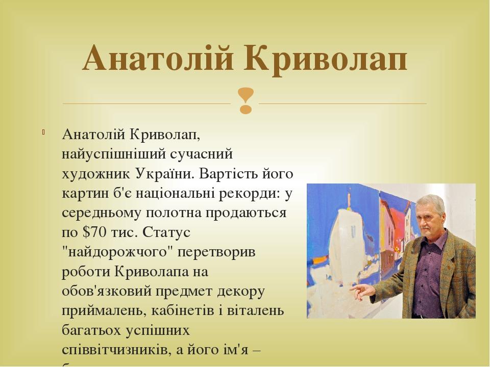Анатолій Криволап, найуспішніший сучасний художник України. Вартість його картин б'є національні рекорди: у середньому полотна продаються по $70 ти...
