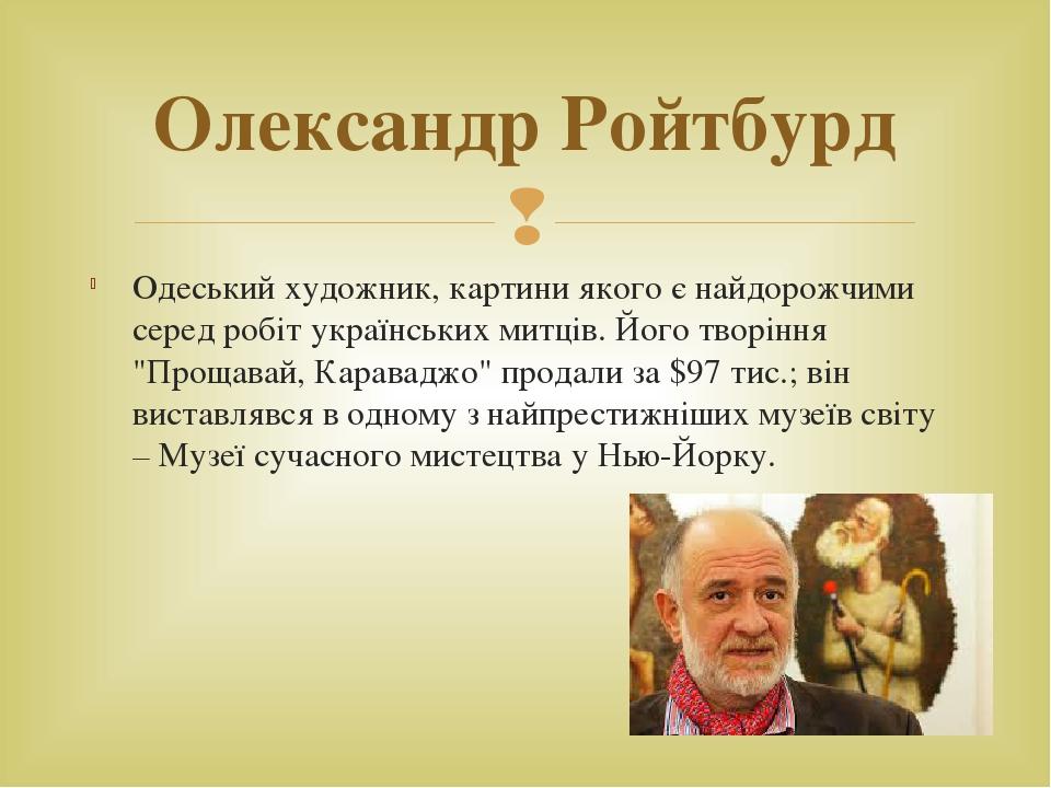 """Одеський художник, картини якого є найдорожчими серед робіт українських митців. Його творіння """"Прощавай, Караваджо"""" продали за $97 тис.; він вистав..."""