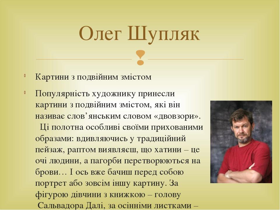 Картини з подвійним змістом Популярність художнику принесли картини з подвійним змістом, які він називає слов'янським словом «двовзори». Ці полот...
