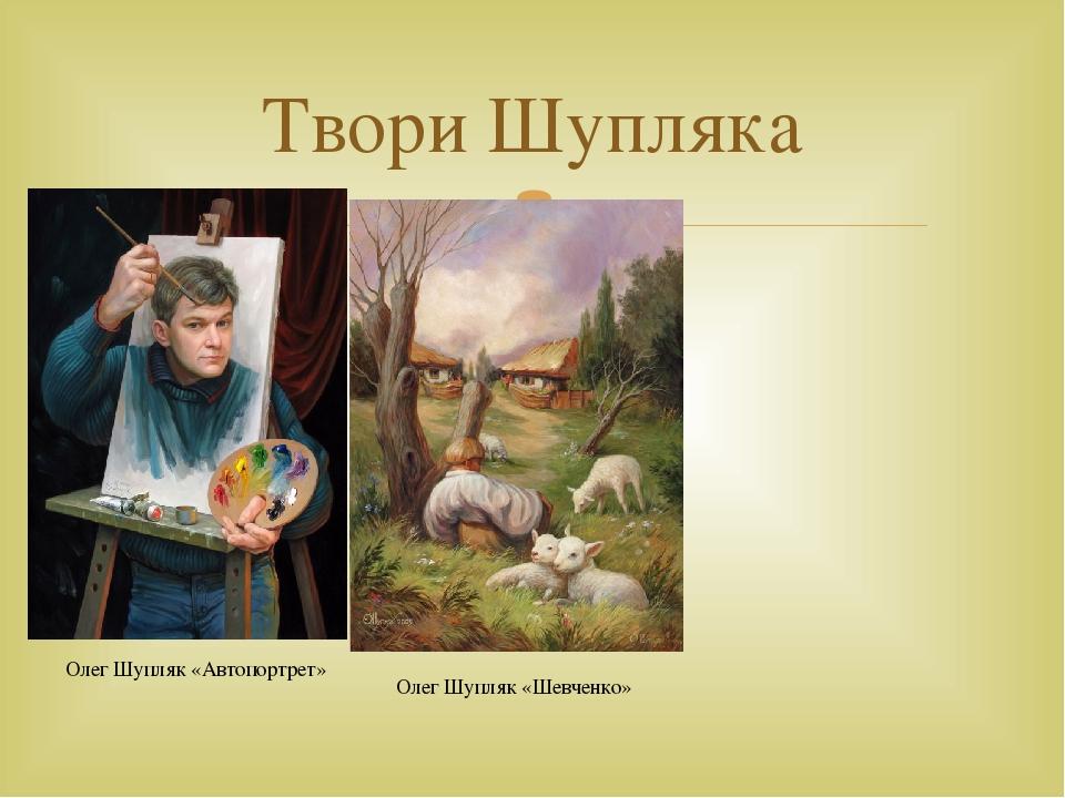 Твори Шупляка Олег Шупляк «Автопортрет» Олег Шупляк «Шевченко» 