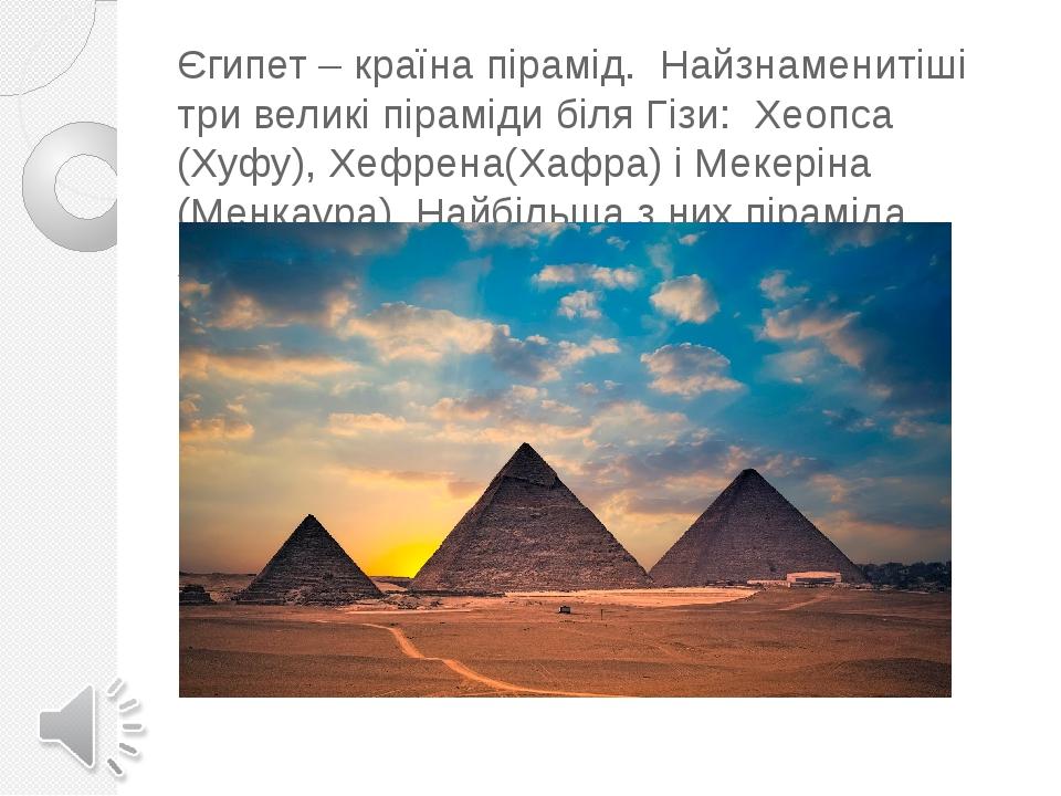 Єгипет – країна пірамід. Найзнаменитіші три великі піраміди біля Гізи: Хеопса (Хуфу), Хефрена(Хафра) і Мекеріна (Менкаура). Найбільша з них пірамід...