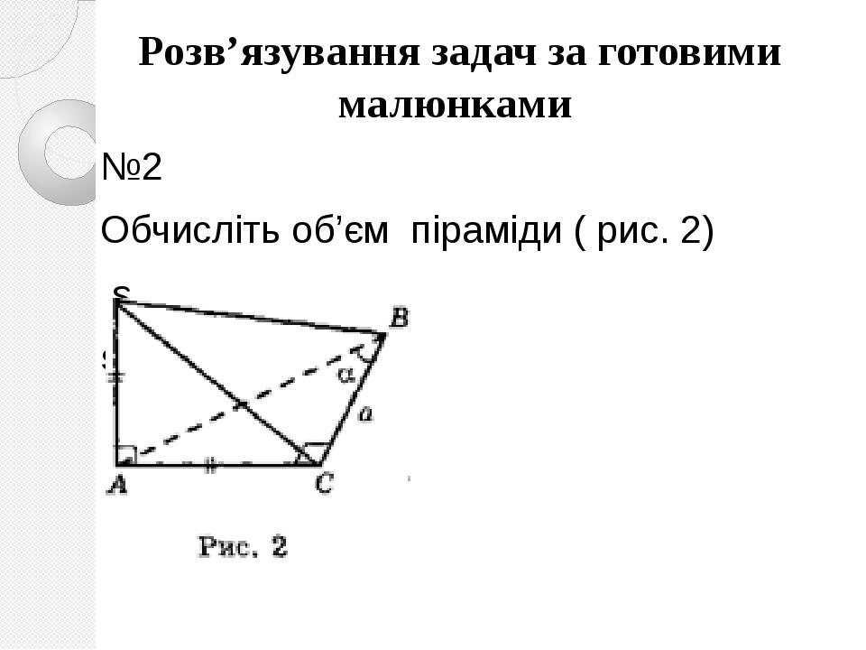 №2 Обчисліть об'єм піраміди ( рис. 2) s sM  Розв'язування задач за готовими малюнками