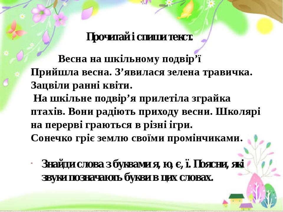 Прочитай і спиши текст. Весна на шкільному подвір'ї Прийшла весна. З'явилася зелена травичка. Зацвіли ранні квіти. На шкільне подвір'я прилетіла зг...