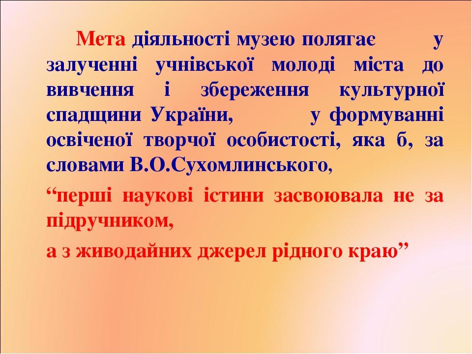 Мета діяльності музею полягає у залученні учнівської молоді міста до вивчення і збереження культурної спадщини України, у формуванні освіченої твор...