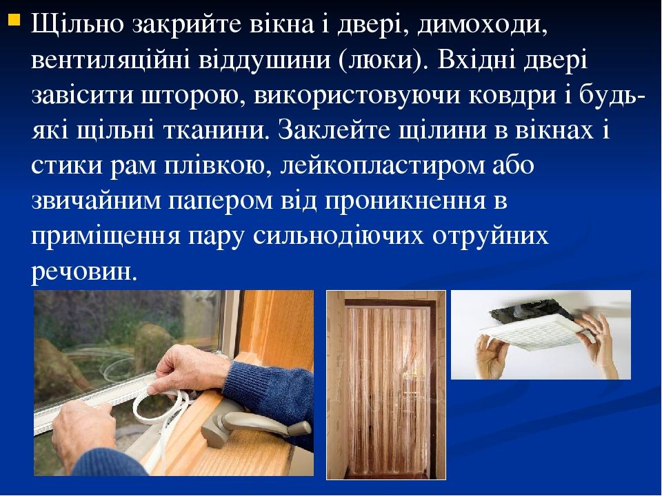 Щільно закрийте вікна і двері, димоходи, вентиляційні віддушини (люки). Вхідні двері завісити шторою, використовуючи ковдри і будь-які щільні ткани...