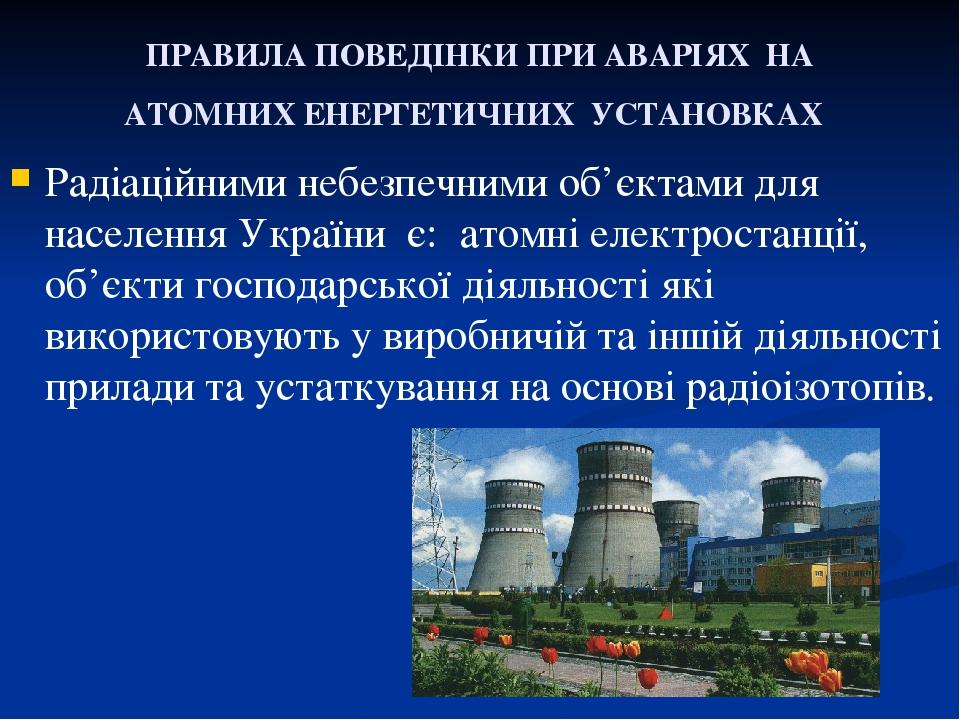 ПРАВИЛА ПОВЕДІНКИ ПРИ АВАРІЯХ НА АТОМНИХ ЕНЕРГЕТИЧНИХ УСТАНОВКАХ Радіаційними небезпечними об'єктами для населення України є: атомні електроста...