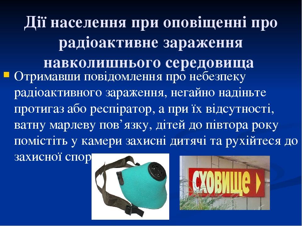 Дії населення при оповіщенні про радіоактивне зараження навколишнього середовища Отримавши повідомлення про небезпеку радіоактивного зараження, нег...