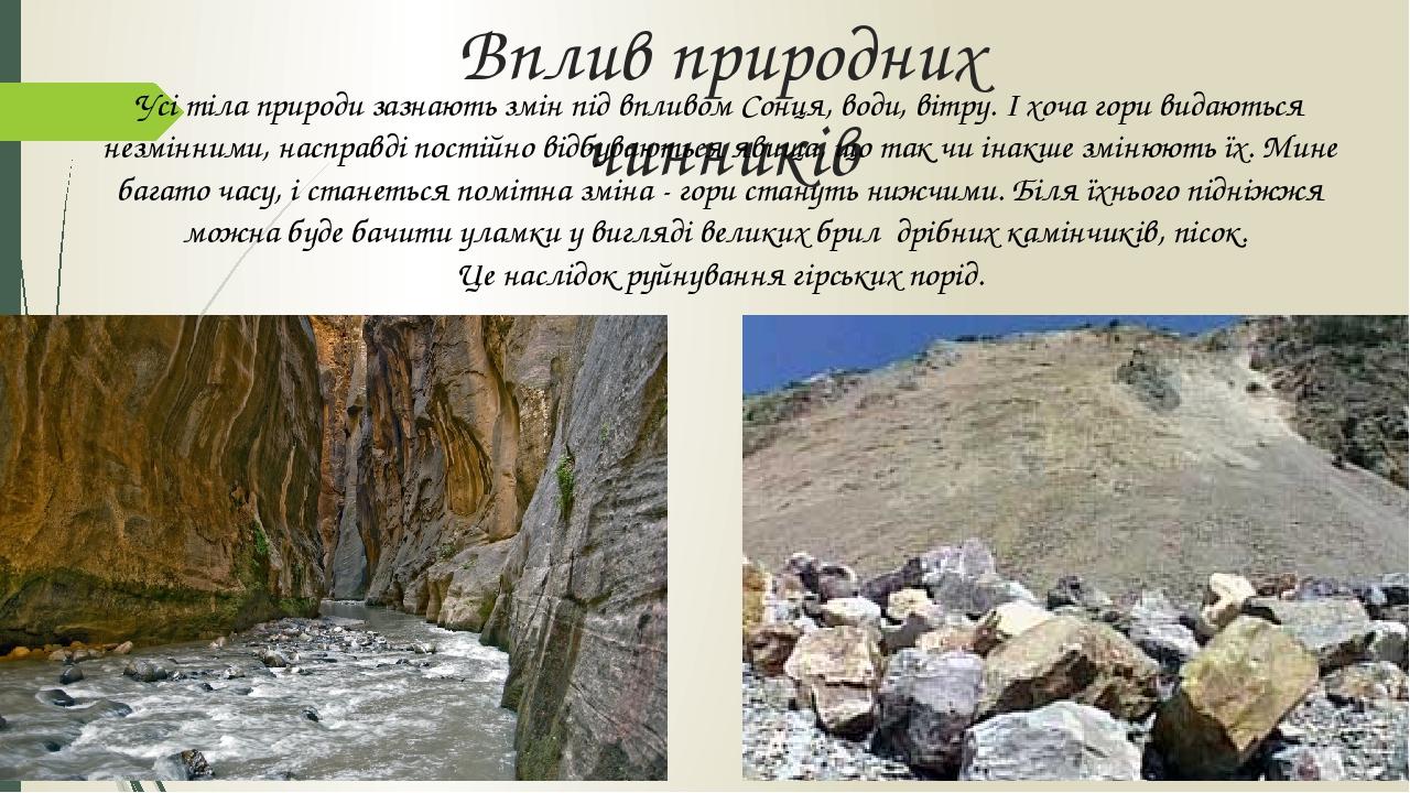 Вплив природних чинників Усі тіла природи зазнають змін під впливом Сонця, води, вітру. І хоча гори видаються незмінними, насправді постійно відбув...